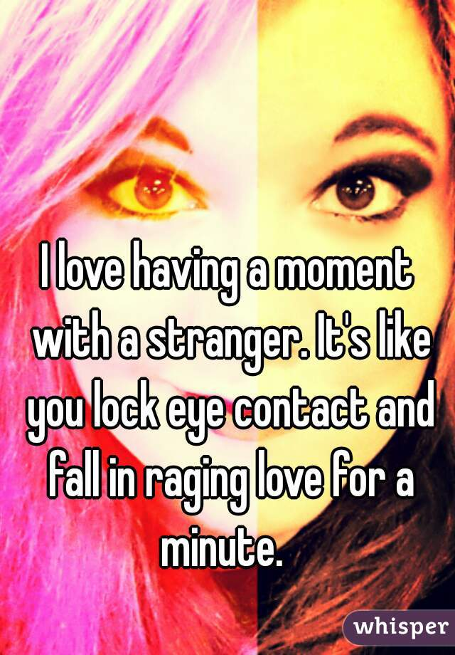 I love having a moment with a stranger. It's like you lock eye contact and fall in raging love for a minute.