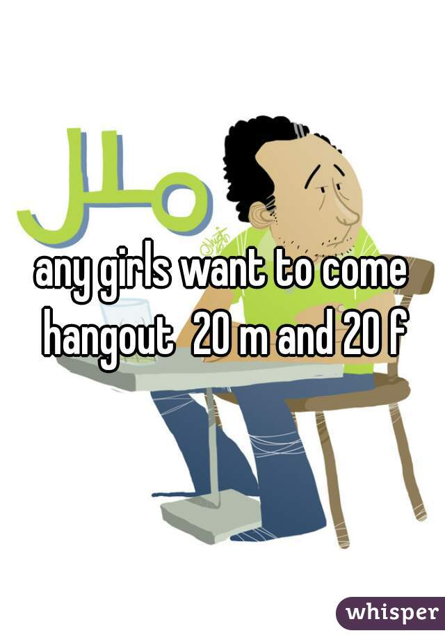 any girls want to come hangout  20 m and 20 f