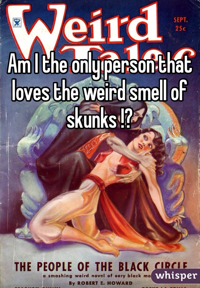 Am I the only person that loves the weird smell of skunks !?