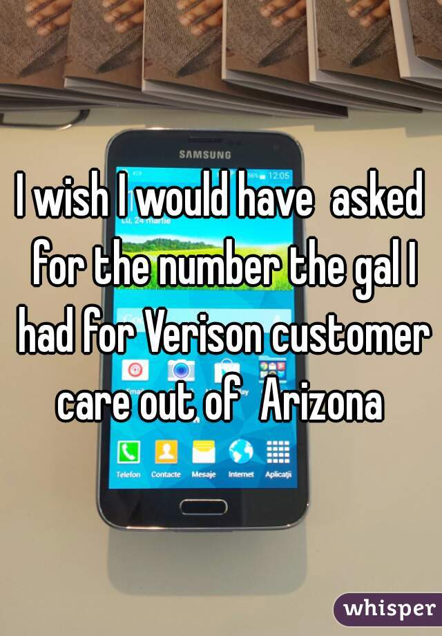I wish I would have  asked for the number the gal I had for Verison customer care out of  Arizona