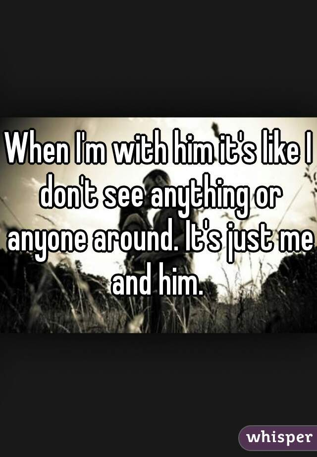When I'm with him it's like I don't see anything or anyone around. It's just me and him.