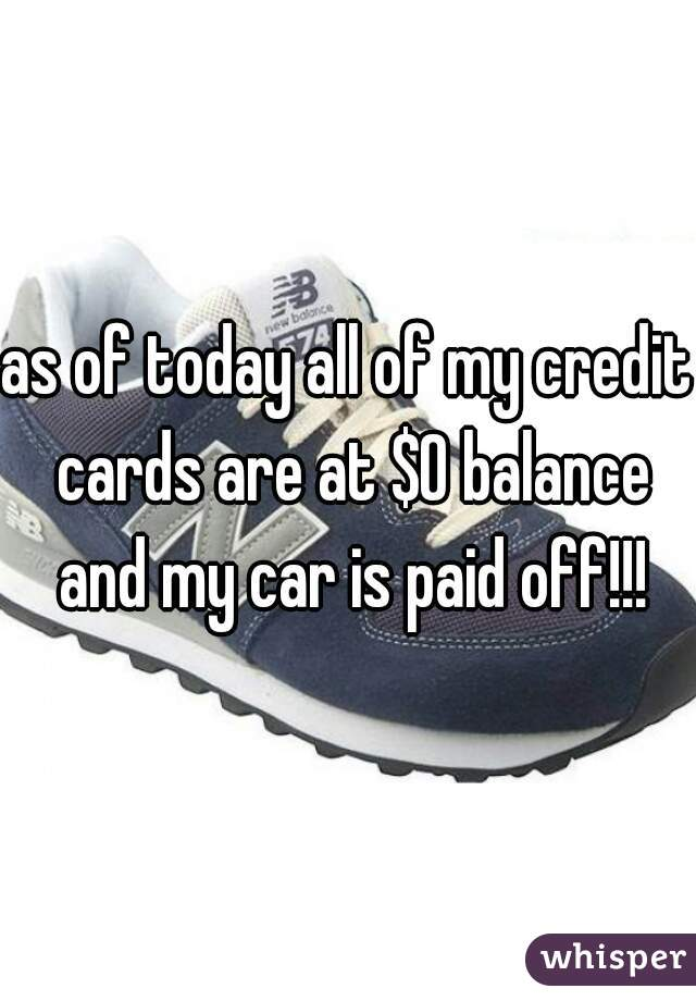 as of today all of my credit cards are at $0 balance and my car is paid off!!!