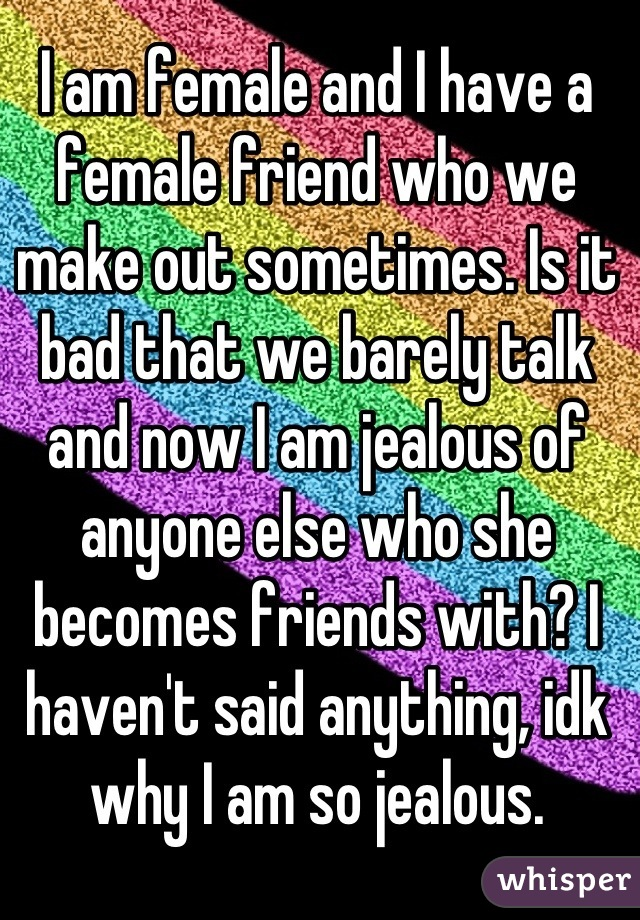 I am female and I have a female friend who we make out sometimes. Is it bad that we barely talk and now I am jealous of anyone else who she becomes friends with? I haven't said anything, idk why I am so jealous.