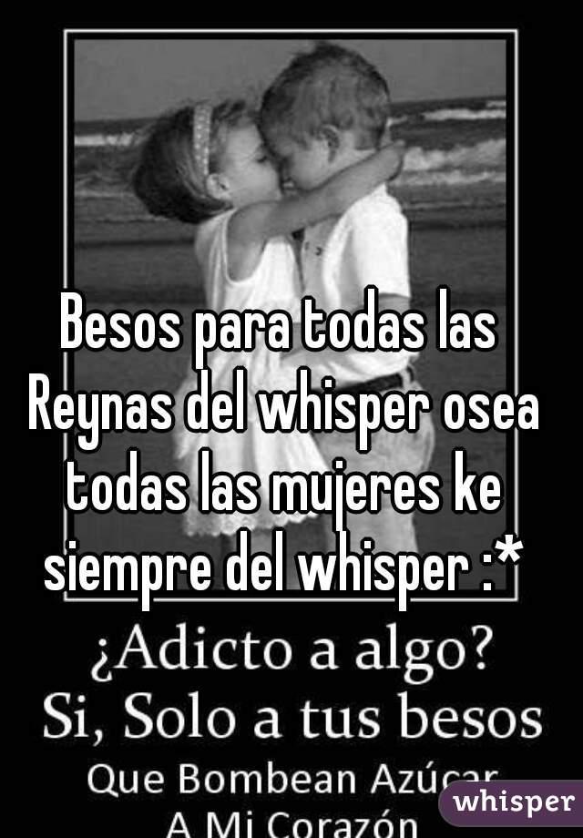 Besos para todas las Reynas del whisper osea todas las mujeres ke siempre del whisper :*