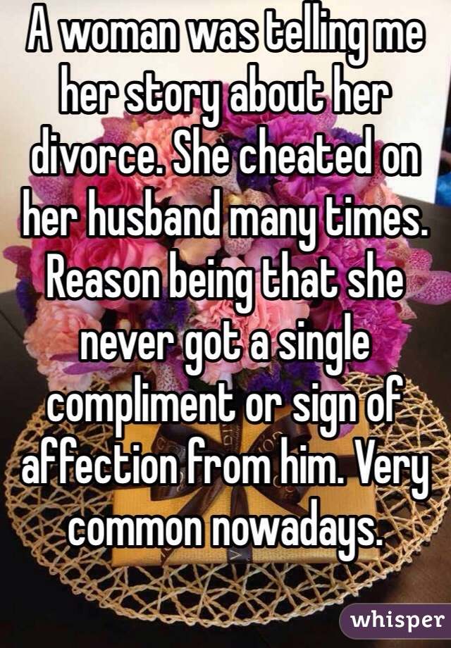 A woman was telling me her story about her divorce. She cheated on her husband many times. Reason being that she never got a single compliment or sign of affection from him. Very common nowadays.