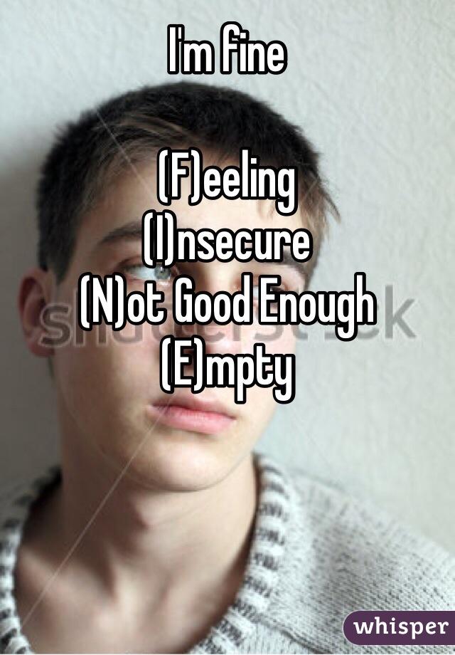 I'm fine  (F)eeling (I)nsecure (N)ot Good Enough (E)mpty