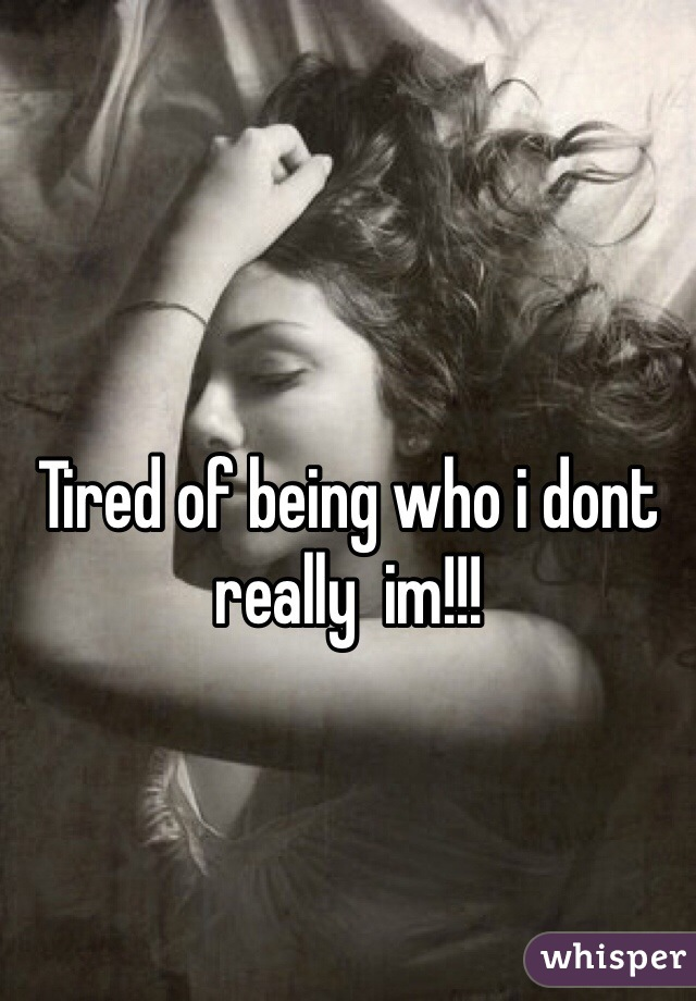 Tired of being who i dont really  im!!!