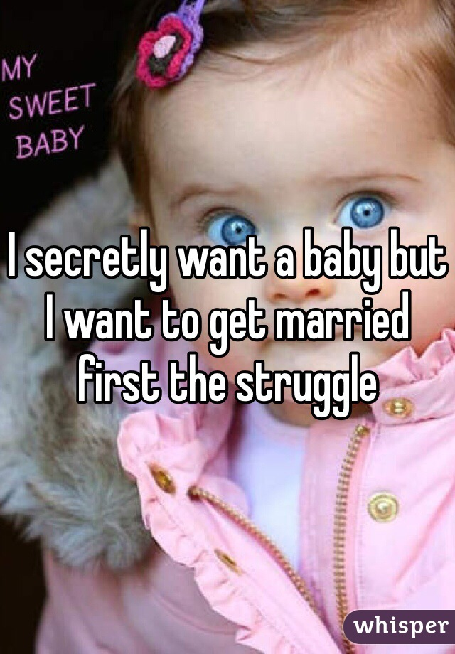 I secretly want a baby but I want to get married first the struggle
