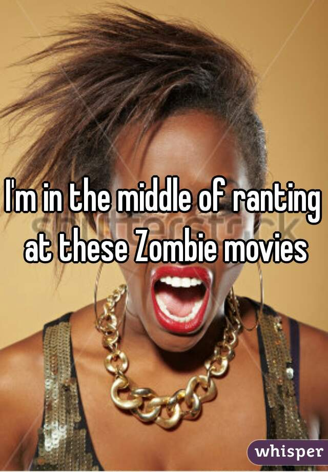 I'm in the middle of ranting at these Zombie movies