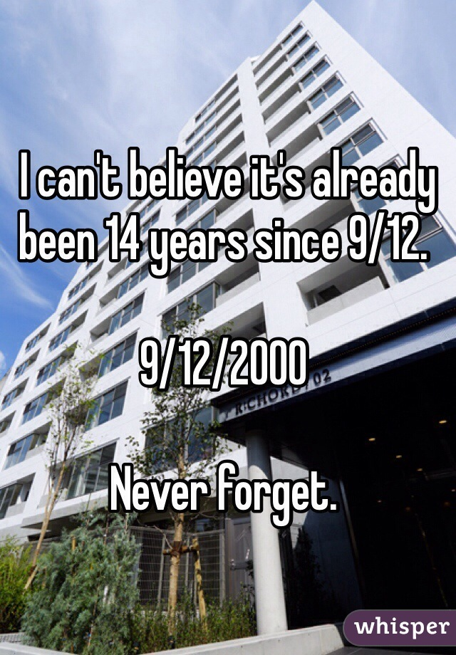 I can't believe it's already been 14 years since 9/12.  9/12/2000  Never forget.