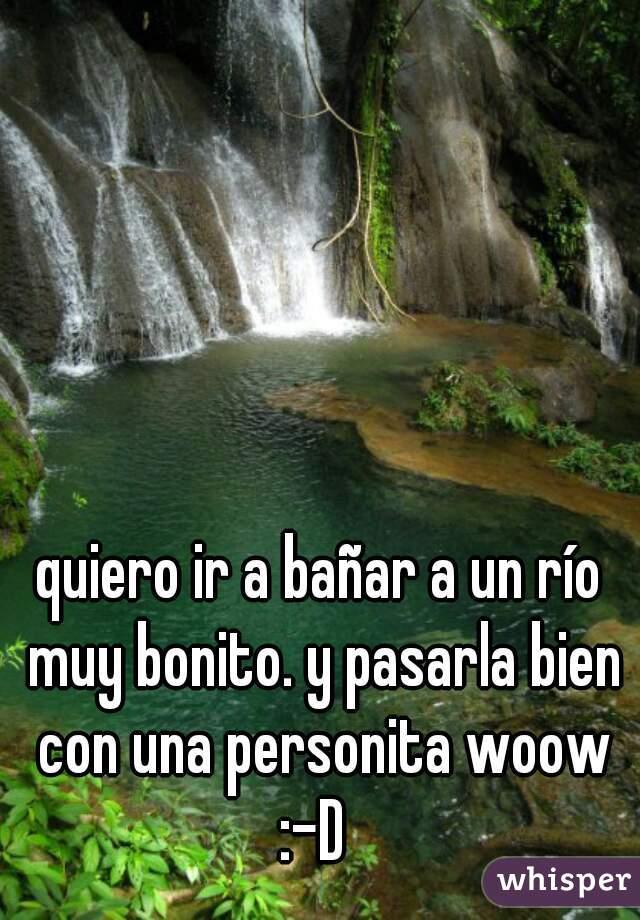 quiero ir a bañar a un río muy bonito. y pasarla bien con una personita woow :-D