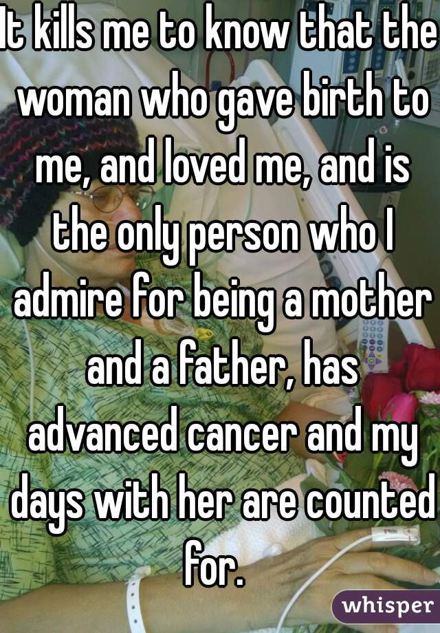 It kills me to know that the woman who gave birth to me, and loved me, and is the only person who I admire for being a mother and a father, has advanced cancer and my days with her are counted for.