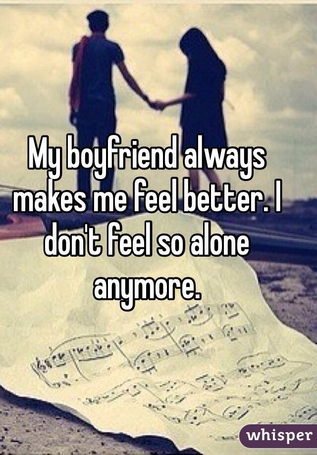 My boyfriend always makes me feel better. I don't feel so alone anymore.