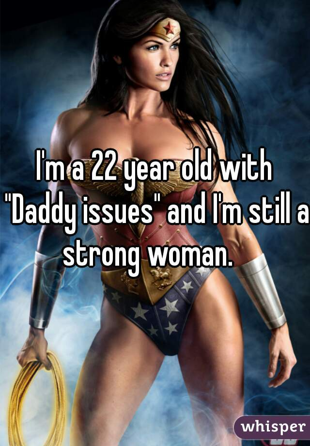 """I'm a 22 year old with """"Daddy issues"""" and I'm still a strong woman."""