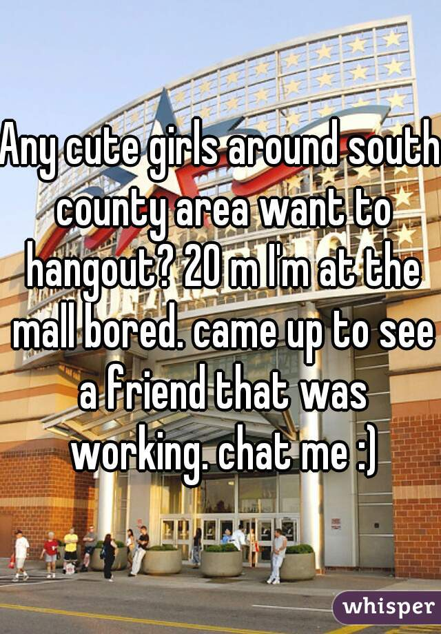 Any cute girls around south county area want to hangout? 20 m I'm at the mall bored. came up to see a friend that was working. chat me :)