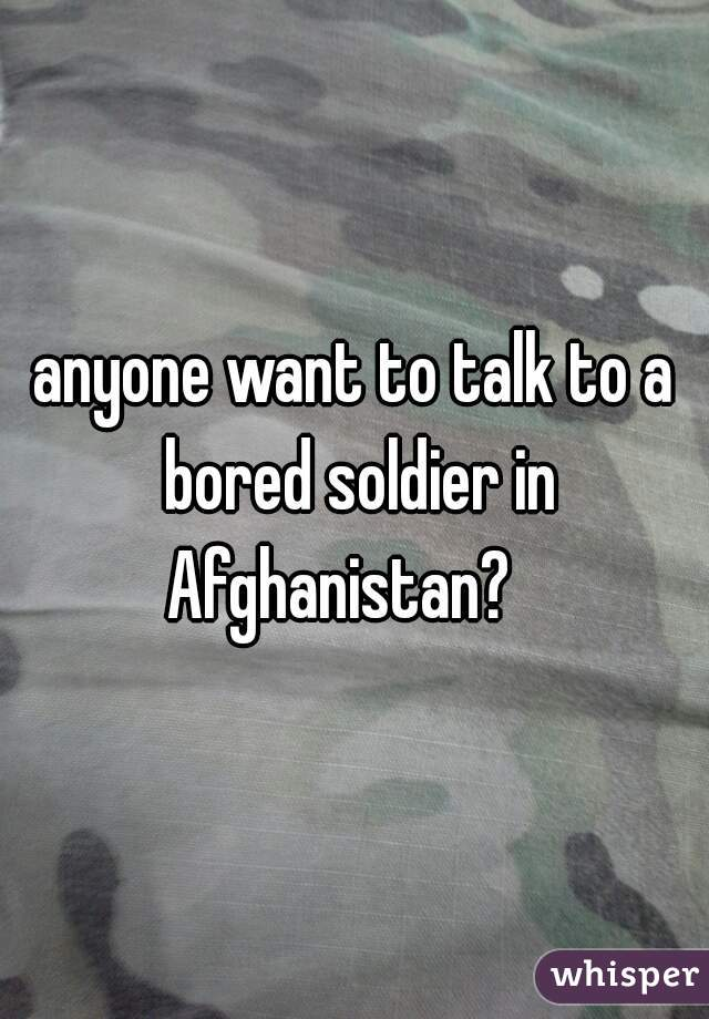 anyone want to talk to a bored soldier in Afghanistan?