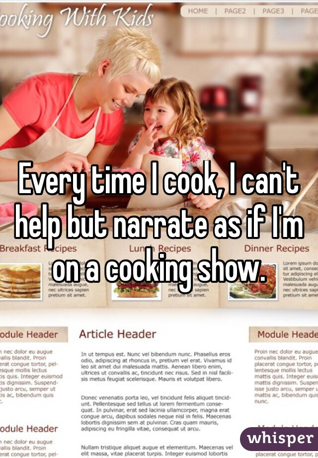 Every time I cook, I can't help but narrate as if I'm on a cooking show.