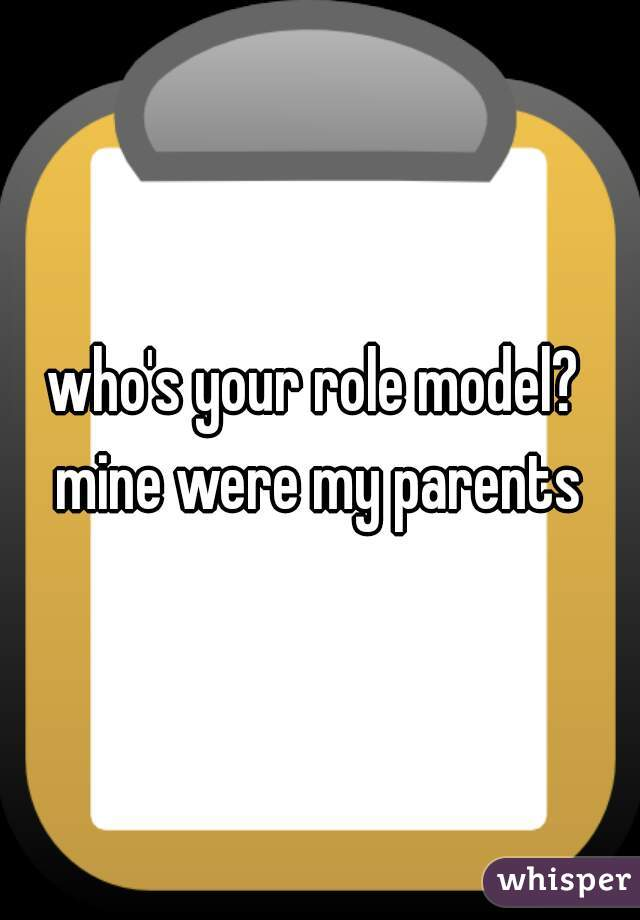 who's your role model?  mine were my parents