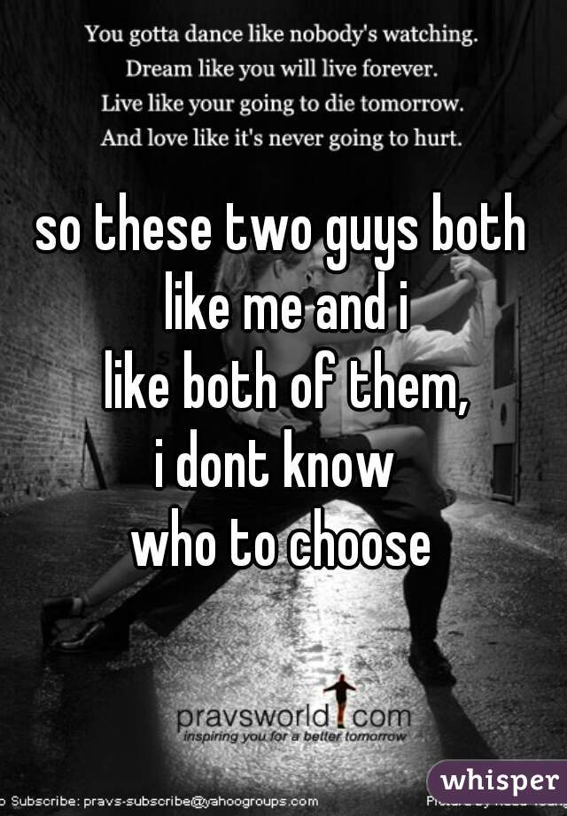 so these two guys both  like me and i  like both of them, i dont know  who to choose