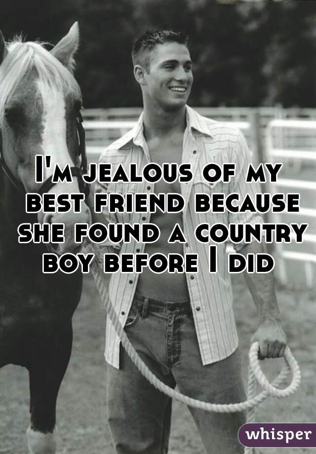 I'm jealous of my best friend because she found a country boy before I did