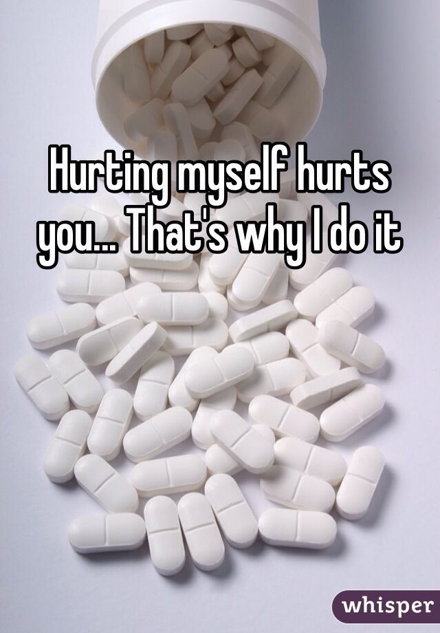 Hurting myself hurts you... That's why I do it