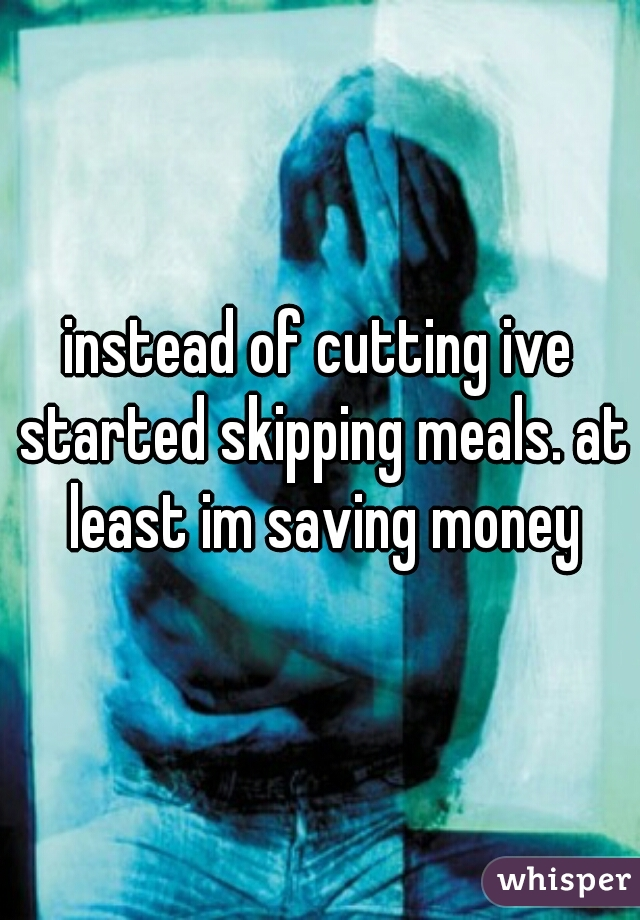 instead of cutting ive started skipping meals. at least im saving money