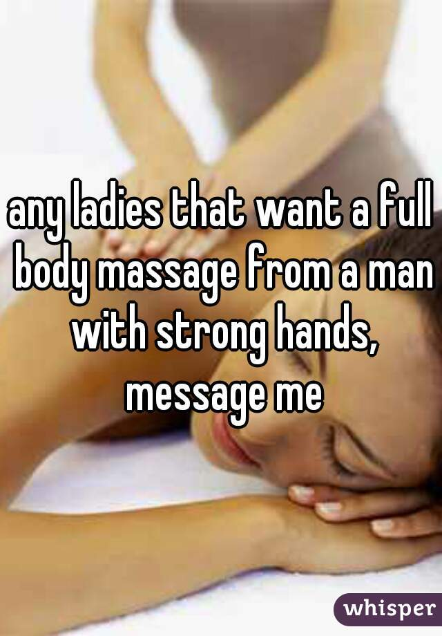 any ladies that want a full body massage from a man with strong hands, message me