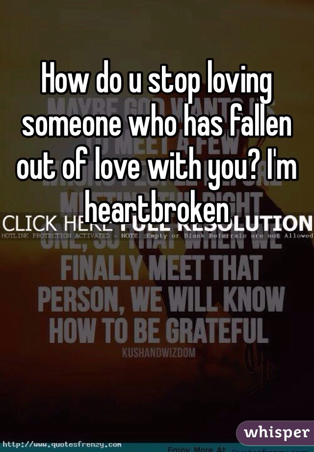 How do u stop loving someone who has fallen out of love with you? I'm heartbroken