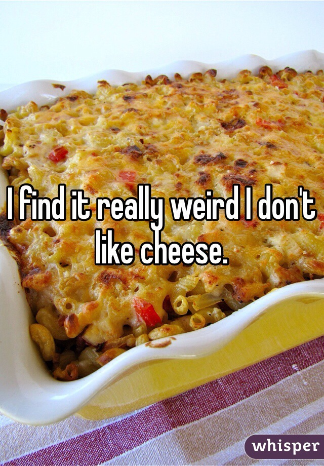 I find it really weird I don't like cheese.