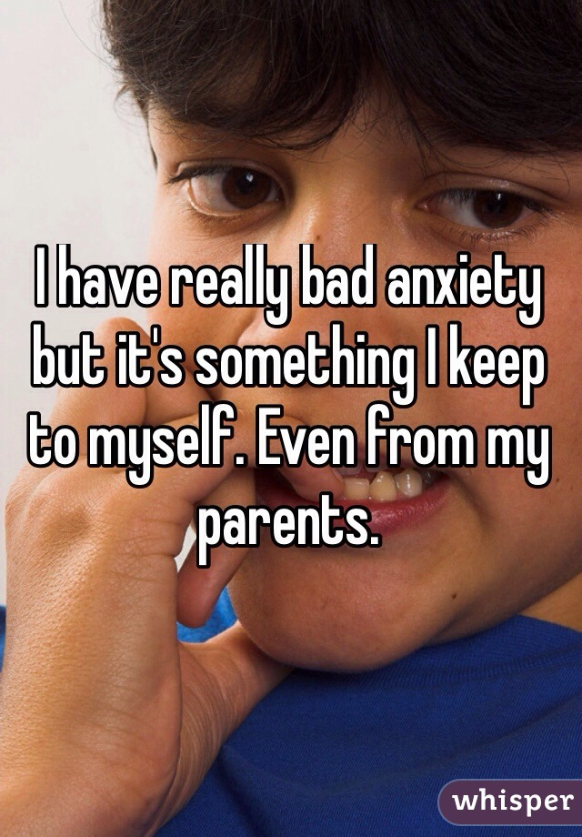 I have really bad anxiety but it's something I keep to myself. Even from my parents.