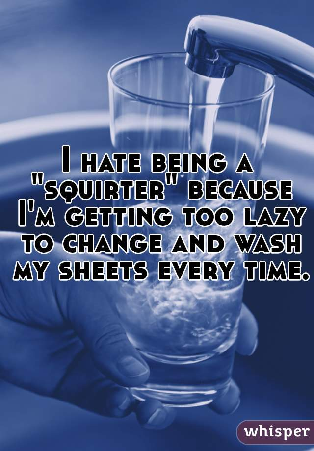 "I hate being a ""squirter"" because I'm getting too lazy to change and wash my sheets every time."