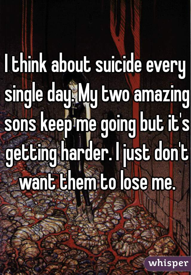 I think about suicide every single day. My two amazing sons keep me going but it's getting harder. I just don't want them to lose me.