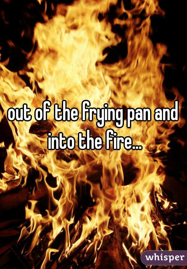 out of the frying pan and into the fire...