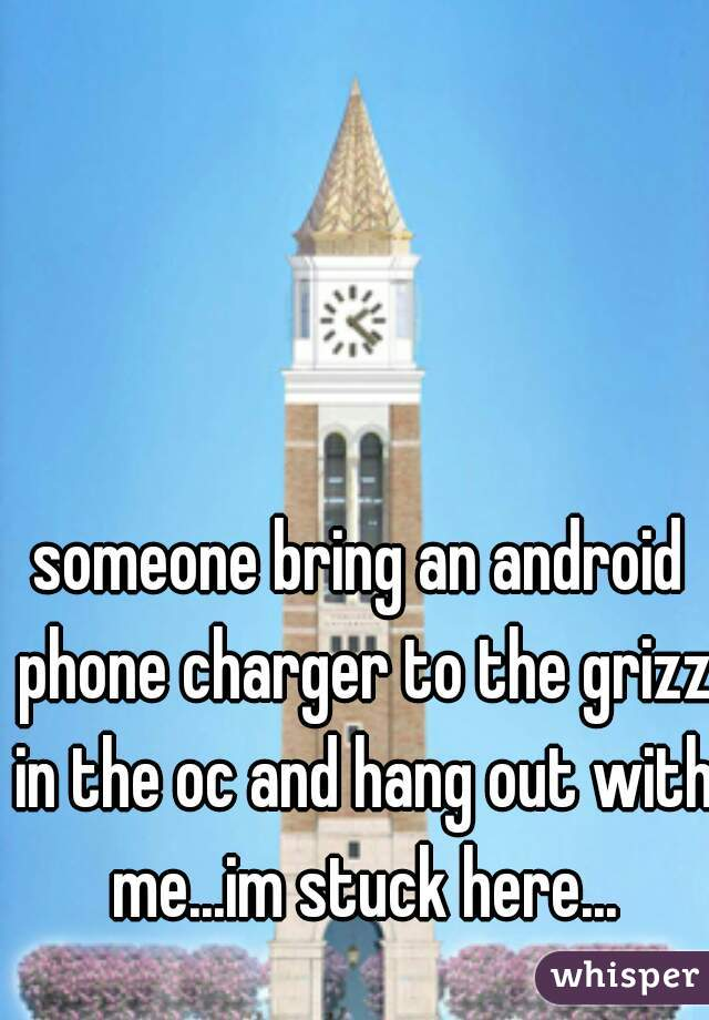 someone bring an android phone charger to the grizz in the oc and hang out with me...im stuck here...