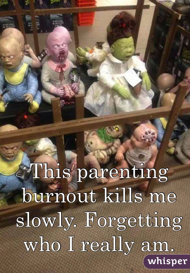 This parenting burnout kills me slowly. Forgetting who I really am.