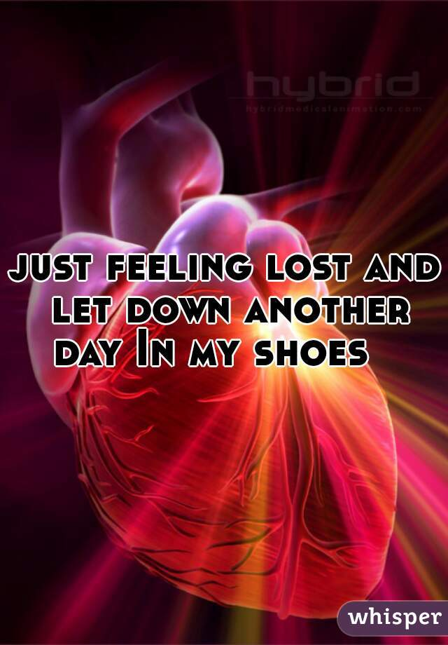 just feeling lost and let down another day In my shoes