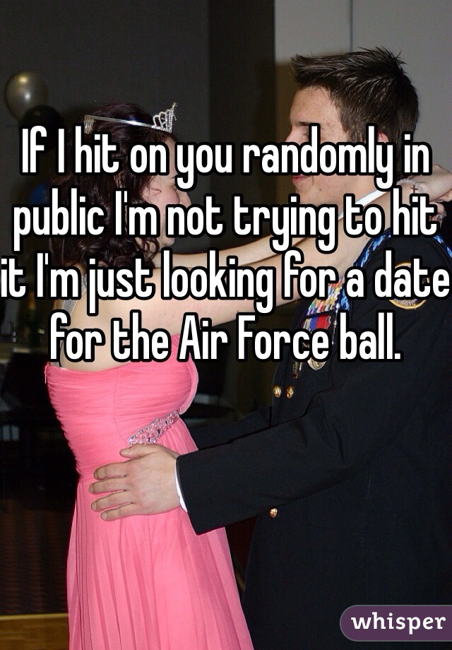 If I hit on you randomly in public I'm not trying to hit it I'm just looking for a date for the Air Force ball.