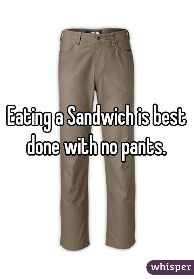 Eating a Sandwich is best done with no pants.