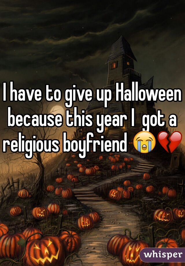 I have to give up Halloween because this year I  got a religious boyfriend 😭💔
