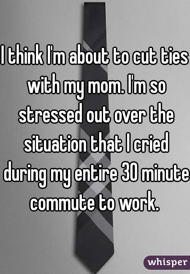 I think I'm about to cut ties with my mom. I'm so stressed out over the situation that I cried during my entire 30 minute commute to work.