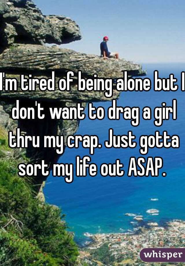 I'm tired of being alone but I don't want to drag a girl thru my crap. Just gotta sort my life out ASAP.