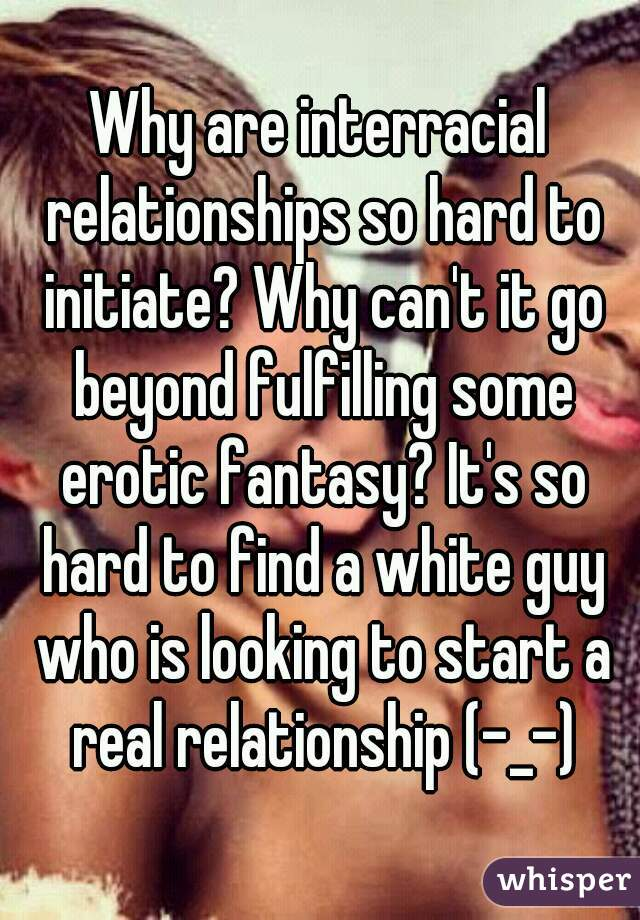 Why are interracial relationships so hard to initiate? Why can't it go beyond fulfilling some erotic fantasy? It's so hard to find a white guy who is looking to start a real relationship (-_-)
