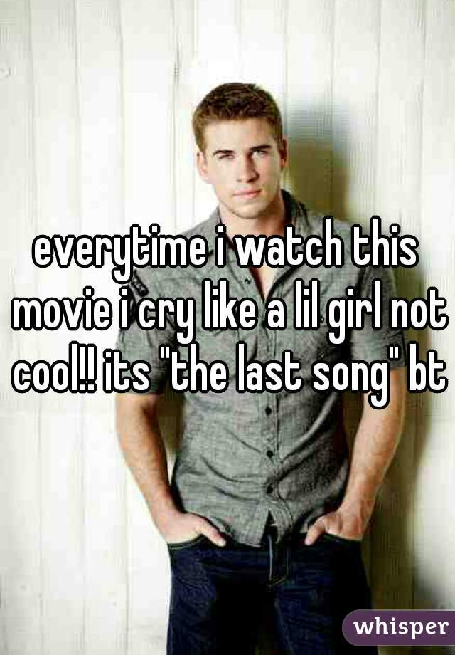 """everytime i watch this movie i cry like a lil girl not cool!! its """"the last song"""" btw"""