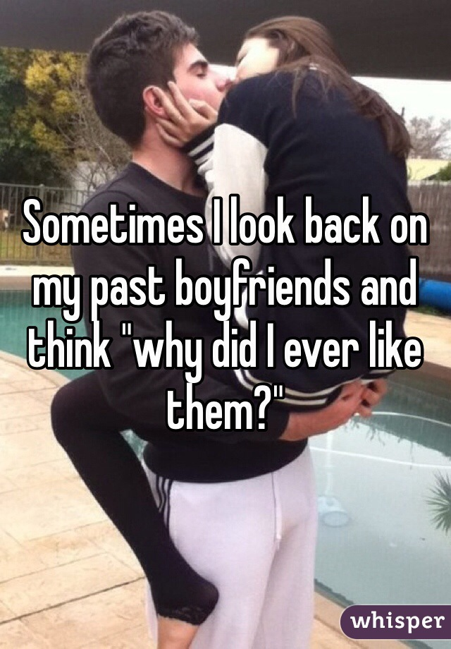 """Sometimes I look back on my past boyfriends and think """"why did I ever like them?"""""""