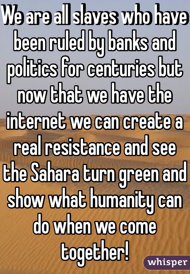 We are all slaves who have been ruled by banks and politics for centuries but now that we have the internet we can create a real resistance and see the Sahara turn green and show what humanity can do when we come together!