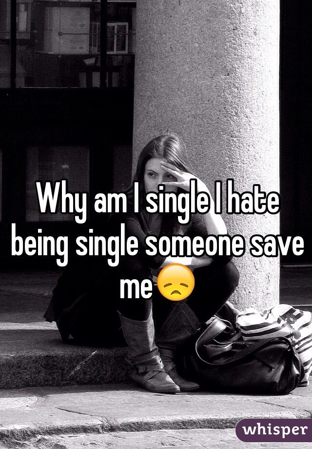 Why am I single I hate being single someone save me😞