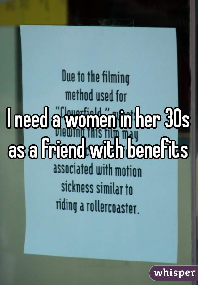 I need a women in her 30s as a friend with benefits