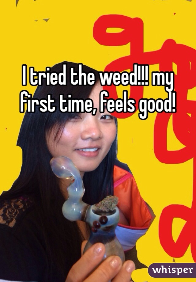I tried the weed!!! my first time, feels good!