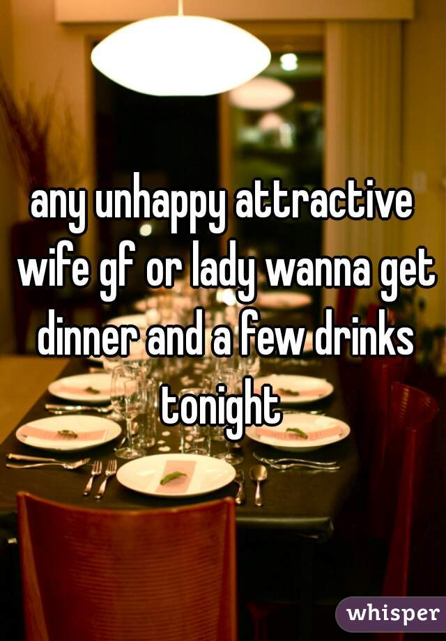 any unhappy attractive wife gf or lady wanna get dinner and a few drinks tonight