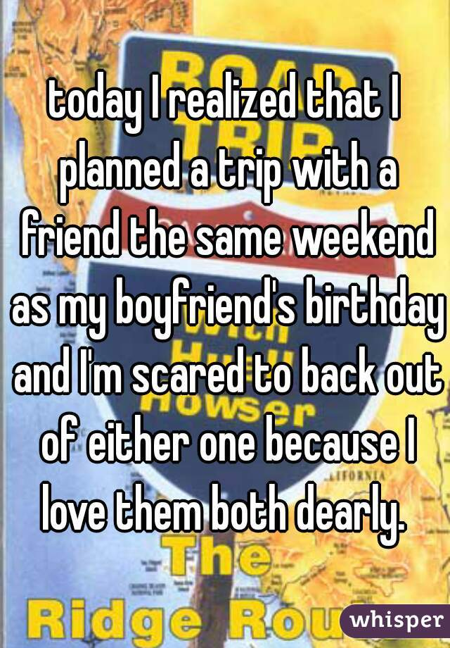 today I realized that I planned a trip with a friend the same weekend as my boyfriend's birthday and I'm scared to back out of either one because I love them both dearly.